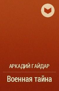 Аркадий Гайдар - Военная тайна