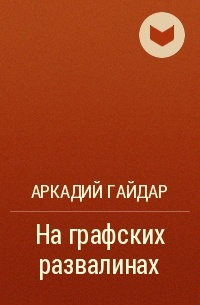 Аркадий Гайдар — На графских развалинах