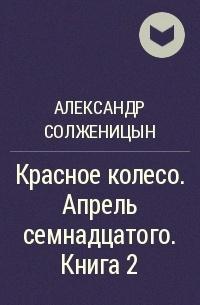 Александр Солженицын - Красное колесо. Апрель семнадцатого. Книга 2