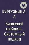 Кургузкин А.А - Биржевой трейдинг. Системный подход