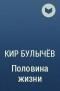 Кир Булычёв - Половина жизни