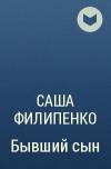 Саша Филипенко - Бывший сын