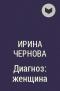 Ирина Чернова - Диагноз: женщина