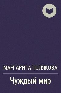 Маргарита Полякова - Чуждый мир