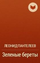 Леонид Пантелеев - Зеленые береты
