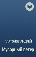 Платонов Андрей - Мусорный ветер