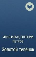 Илья Ильф, Евгений Петров - Золотой телёнок