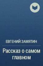 Евгений Замятин - Рассказ о самом главном