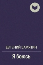 Евгений Замятин - Я боюсь
