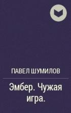 Павел Шумилов - Эмбер. Чужая игра.