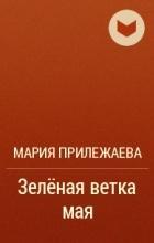 Мария Прилежаева - Зелёная ветка мая