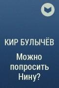 Кир Булычёв - Можно попросить Нину?