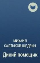 Михаил Салтыков-Щедрин — Дикий помещик
