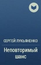 Сергей Лукьяненко - Неповторимый шанс