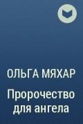 Ольга Мяхар - Пророчество для ангела