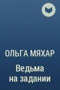Ольга Мяхар - Ведьма на задании