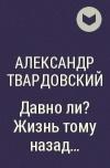 Александр Твардовский - Давно ли? Жизнь тому назад...