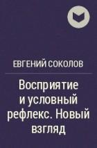 Соколов Е.Н. - Восприятие и условный рефлекс. Новый взгляд