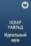 Оскар Уайльд - Идеальный муж