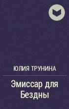Юлия Трунина - Эмиссар для Бездны