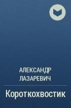 Александр Лазаревич — Короткохвостик