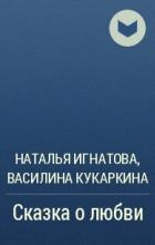 Наталья Игнатова, Василина Кукаркина  - Сказка о любви