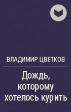 Владимир Цветков - Дождь, которому хотелось курить