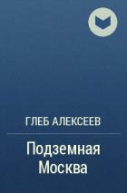 Глеб Алексеев — Подземная Москва