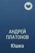 Андрей Платонов - Юшка