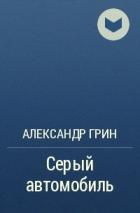 Александр Грин — Серый автомобиль