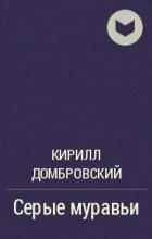 Кирилл Домбровский - Серые муравьи