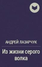 Андрей Лазарчук - Из жизни серого волка