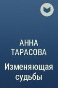 Анна Тарасова - Изменяющая судьбы