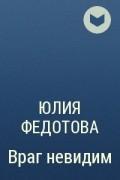 Юлия Федотова - Враг невидим