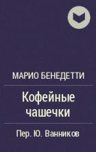 Марио Бенедетти - Кофейные чашечки