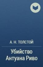 А. Н. Толстой - Убийство Антуана Риво