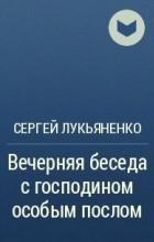 Сергей Лукьяненко - Вечерняя беседа с господином особым послом