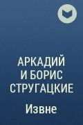 Аркадий и Борис Стругацкие - Извне