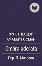 Эрнст Теодор Амадей Гофман - Ombra adorata