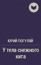 Юрий Погуляй - У тела снежного кита