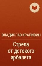 Владислав Крапивин - Стрела от детского арбалета