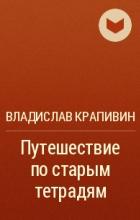 Владислав Крапивин - Путешествие по старым тетрадям