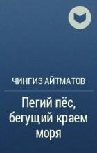 Чингиз Айтматов - Пегий пёс, бегущий краем моря