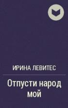 Ирина Левитес - Отпусти народ мой