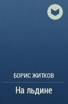 Борис Житков - На льдине
