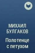 Михаил Булгаков - Полотенце с петухом