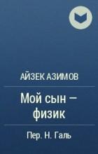 Айзек Азимов - Мой сын - физик