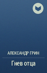Александр Грин - Гнев отца
