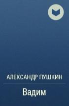 Александр Пушкин - Вадим