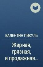 Валентин Пикуль - Жирная, грязная, и продажная…